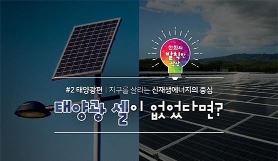 한화의 발칙한 상상 #2 태양광 셀이 없었다면?